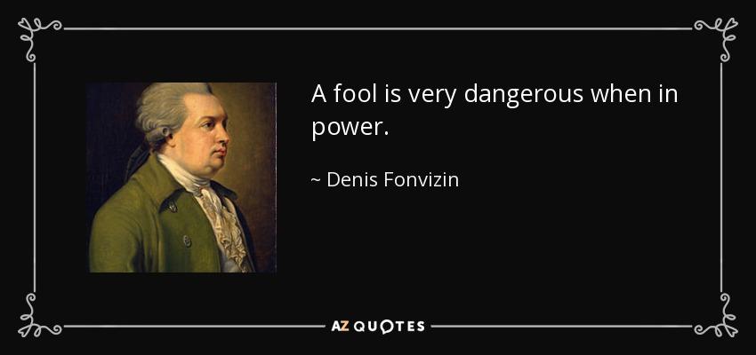 A fool is very dangerous when in power. - Denis Fonvizin