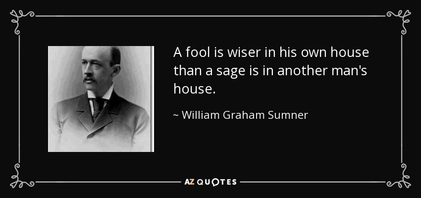 A fool is wiser in his own house than a sage is in another man's house. - William Graham Sumner