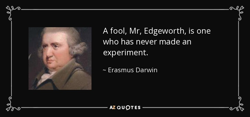 A fool, Mr, Edgeworth, is one who has never made an experiment. - Erasmus Darwin