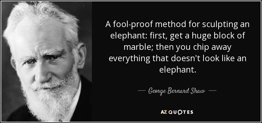 A fool-proof method for sculpting an elephant: first, get a huge block of marble; then you chip away everything that doesn't look like an elephant. - George Bernard Shaw