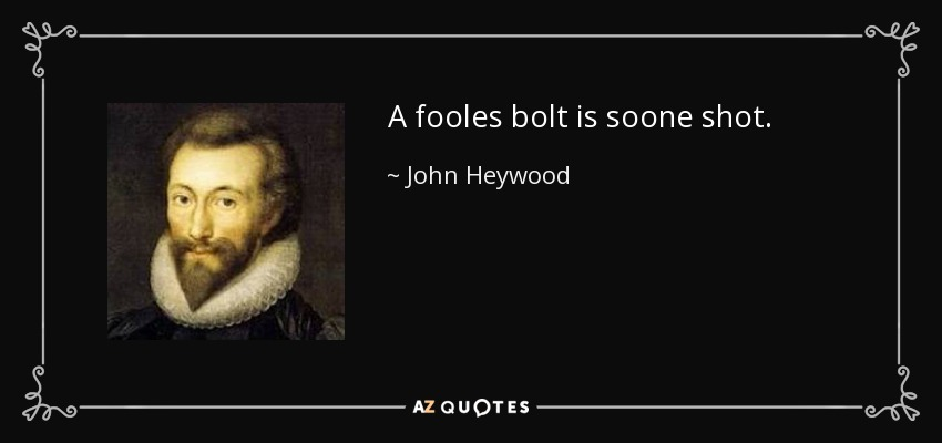 A fooles bolt is soone shot. - John Heywood