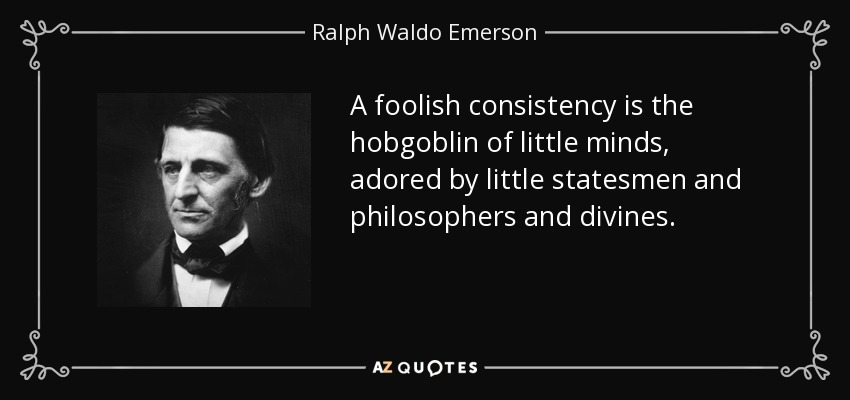 A foolish consistency is the hobgoblin of little minds, adored by little statesmen and philosophers and divines. - Ralph Waldo Emerson
