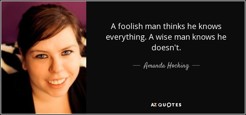 A foolish man thinks he knows everything. A wise man knows he doesn't. - Amanda Hocking