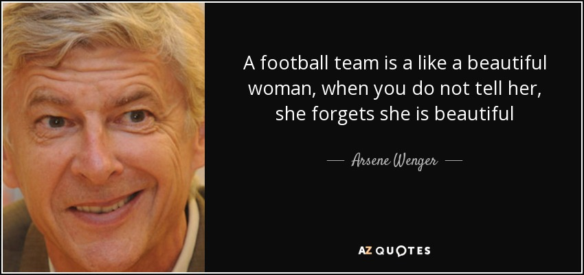 A football team is a like a beautiful woman, when you do not tell her, she forgets she is beautiful - Arsene Wenger