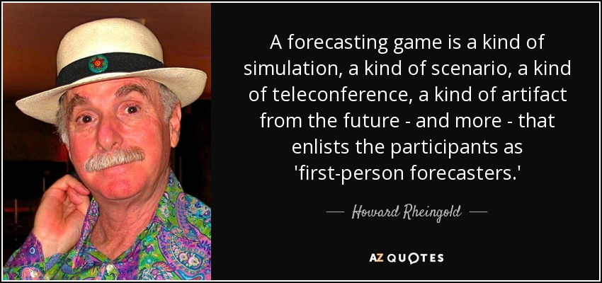 A forecasting game is a kind of simulation, a kind of scenario, a kind of teleconference, a kind of artifact from the future - and more - that enlists the participants as 'first-person forecasters.' - Howard Rheingold