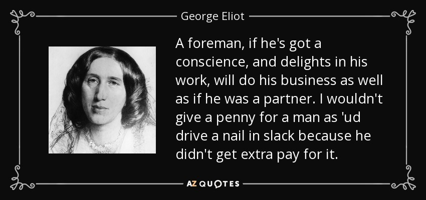 A foreman, if he's got a conscience, and delights in his work, will do his business as well as if he was a partner. I wouldn't give a penny for a man as 'ud drive a nail in slack because he didn't get extra pay for it. - George Eliot