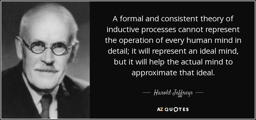 A formal and consistent theory of inductive processes cannot represent the operation of every human mind in detail; it will represent an ideal mind, but it will help the actual mind to approximate that ideal. - Harold Jeffreys