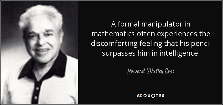 A formal manipulator in mathematics often experiences the discomforting feeling that his pencil surpasses him in intelligence. - Howard Whitley Eves