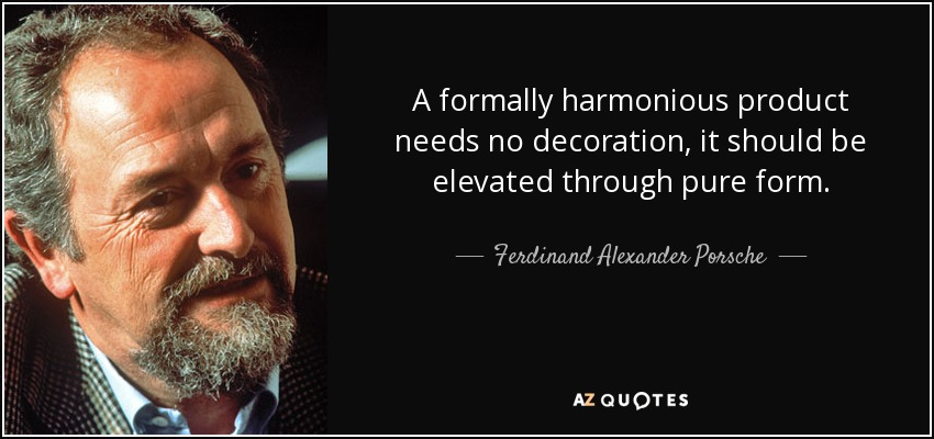A formally harmonious product needs no decoration, it should be elevated through pure form. - Ferdinand Alexander Porsche