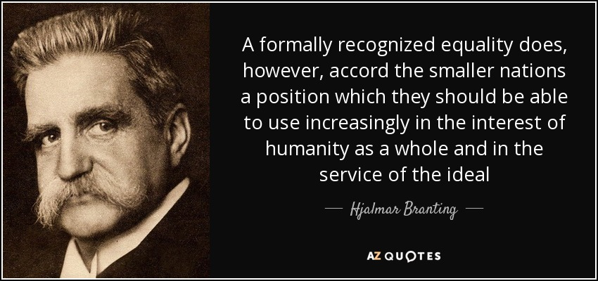A formally recognized equality does, however, accord the smaller nations a position which they should be able to use increasingly in the interest of humanity as a whole and in the service of the ideal - Hjalmar Branting