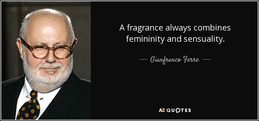 A fragrance always combines femininity and sensuality. - Gianfranco Ferre