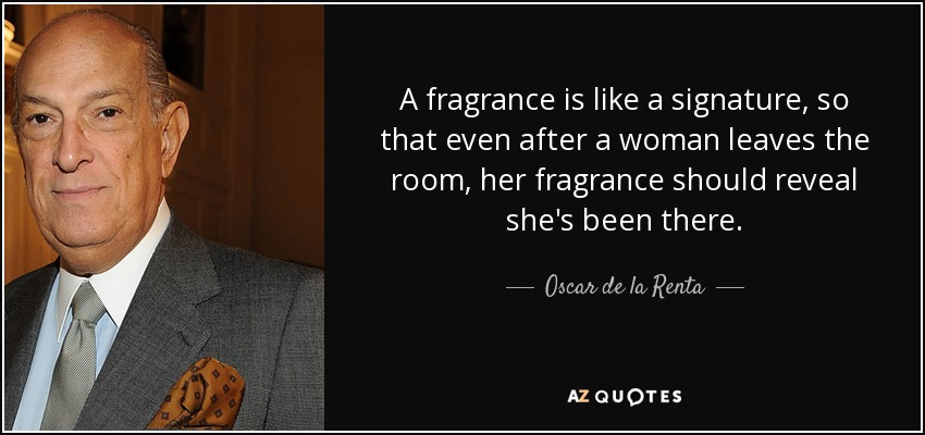 A fragrance is like a signature, so that even after a woman leaves the room, her fragrance should reveal she's been there. - Oscar de la Renta