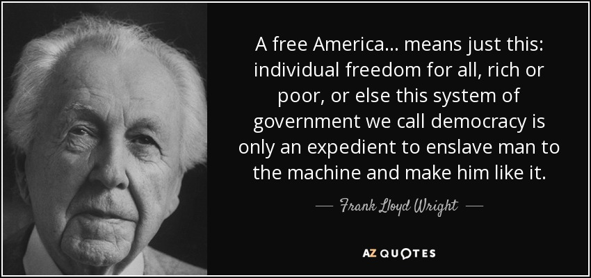 A free America... means just this: individual freedom for all, rich or poor, or else this system of government we call democracy is only an expedient to enslave man to the machine and make him like it. - Frank Lloyd Wright