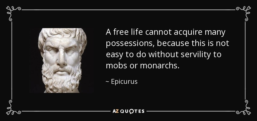 A free life cannot acquire many possessions, because this is not easy to do without servility to mobs or monarchs. - Epicurus