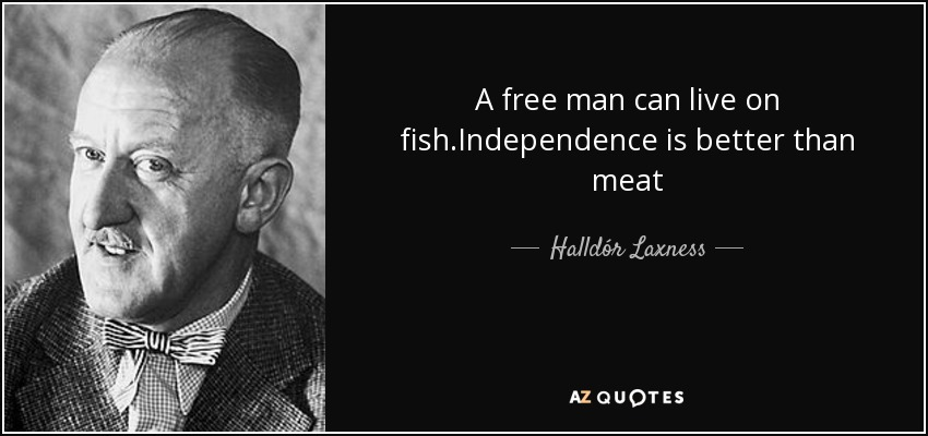 A free man can live on fish.Independence is better than meat - Halldór Laxness
