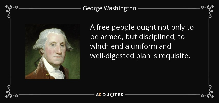 A free people ought not only to be armed, but disciplined; to which end a uniform and well-digested plan is requisite. - George Washington