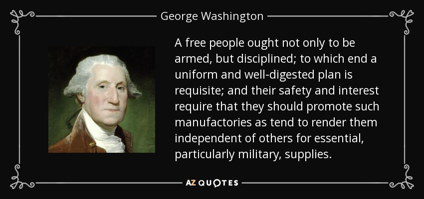 A free people ought not only to be armed, but disciplined; to which end a uniform and well-digested plan is requisite; and their safety and interest require that they should promote such manufactories as tend to render them independent of others for essential, particularly military, supplies. - George Washington