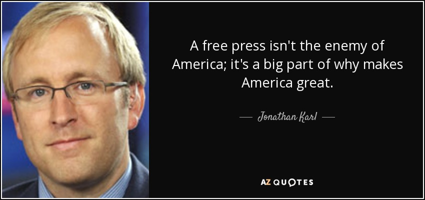 A free press isn't the enemy of America; it's a big part of why makes America great. - Jonathan Karl