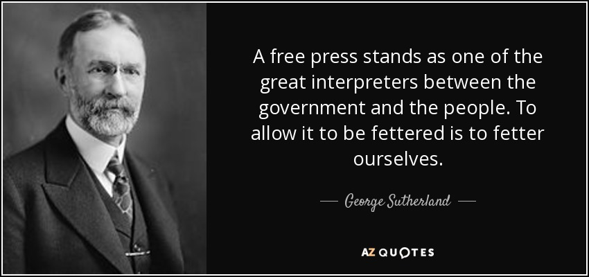 A free press stands as one of the great interpreters between the government and the people. To allow it to be fettered is to fetter ourselves. - George Sutherland