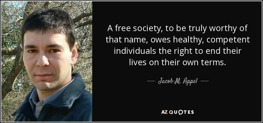 A free society, to be truly worthy of that name, owes healthy, competent individuals the right to end their lives on their own terms. - Jacob M. Appel