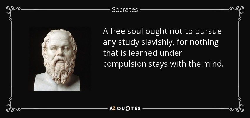 A free soul ought not to pursue any study slavishly, for nothing that is learned under compulsion stays with the mind. - Socrates