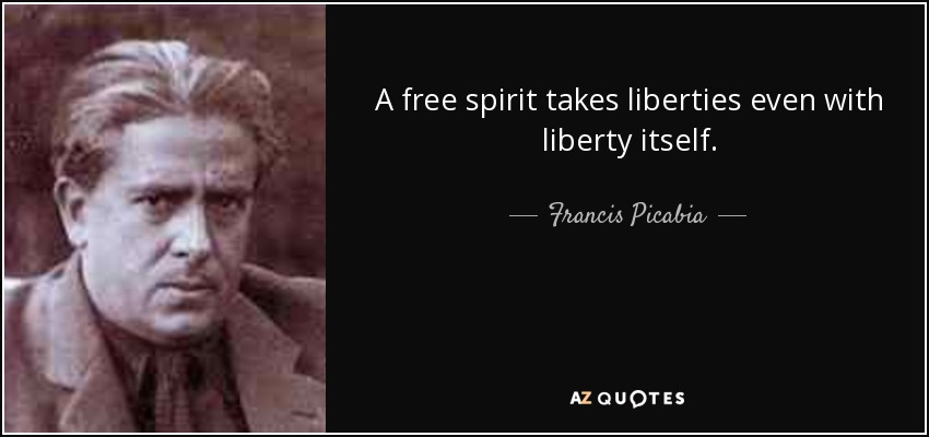 A free spirit takes liberties even with liberty itself. - Francis Picabia