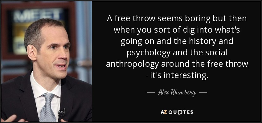 A free throw seems boring but then when you sort of dig into what's going on and the history and psychology and the social anthropology around the free throw - it's interesting. - Alex Blumberg