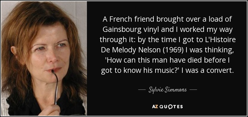 A French friend brought over a load of Gainsbourg vinyl and I worked my way through it: by the time I got to L'Histoire De Melody Nelson (1969) I was thinking, 'How can this man have died before I got to know his music?' I was a convert. - Sylvie Simmons