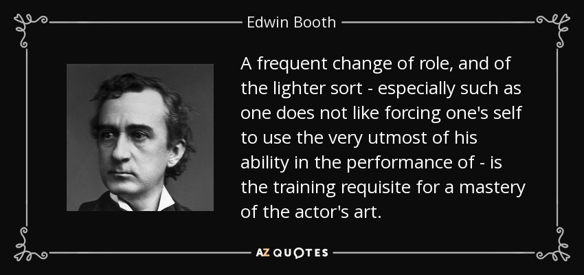 A frequent change of role, and of the lighter sort - especially such as one does not like forcing one's self to use the very utmost of his ability in the performance of - is the training requisite for a mastery of the actor's art. - Edwin Booth