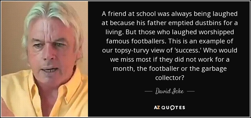 A friend at school was always being laughed at because his father emptied dustbins for a living. But those who laughed worshipped famous footballers. This is an example of our topsy-turvy view of 'success.' Who would we miss most if they did not work for a month, the footballer or the garbage collector? - David Icke