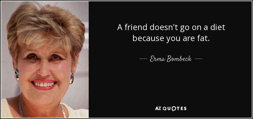 A friend doesn't go on a diet because you are fat. - Erma Bombeck