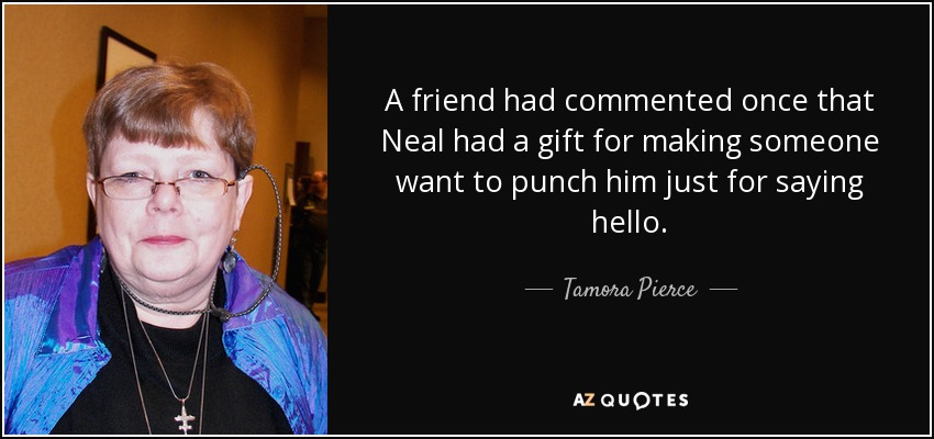 A friend had commented once that Neal had a gift for making someone want to punch him just for saying hello. - Tamora Pierce