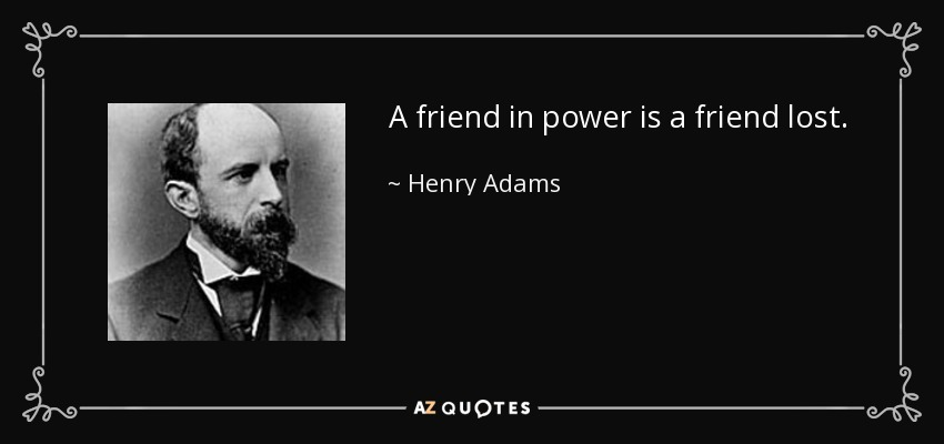 A friend in power is a friend lost. - Henry Adams