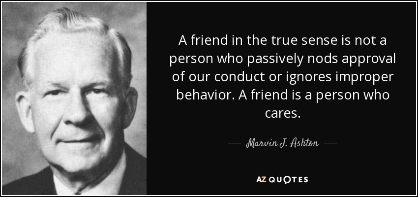 A friend in the true sense is not a person who passively nods approval of our conduct or ignores improper behavior. A friend is a person who cares. - Marvin J. Ashton