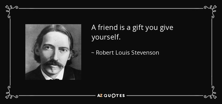 A friend is a gift you give yourself. - Robert Louis Stevenson