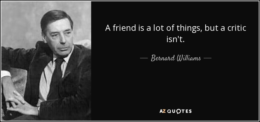 A friend is a lot of things, but a critic isn't. - Bernard Williams