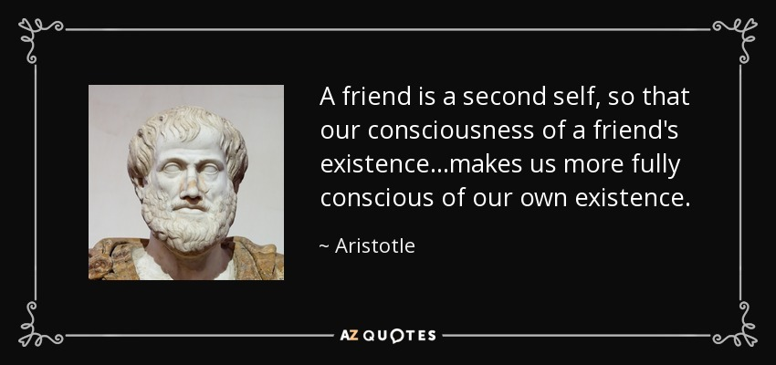 A friend is a second self, so that our consciousness of a friend's existence...makes us more fully conscious of our own existence. - Aristotle