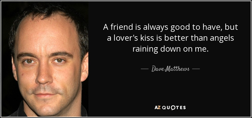 A friend is always good to have, but a lover's kiss is better than angels raining down on me. - Dave Matthews