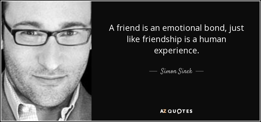 A friend is an emotional bond, just like friendship is a human experience. - Simon Sinek