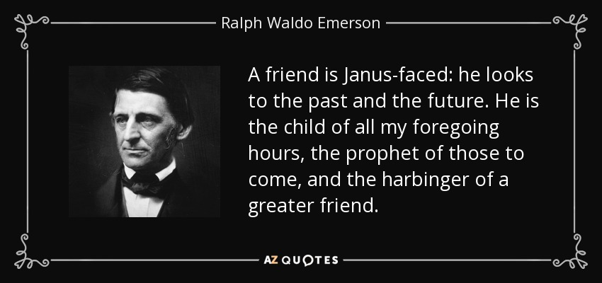 A friend is Janus-faced: he looks to the past and the future. He is the child of all my foregoing hours, the prophet of those to come, and the harbinger of a greater friend. - Ralph Waldo Emerson
