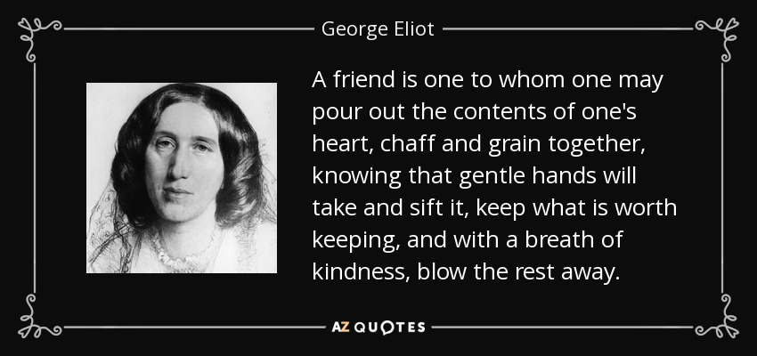 A friend is one to whom one may pour out the contents of one's heart, chaff and grain together, knowing that gentle hands will take and sift it, keep what is worth keeping, and with a breath of kindness, blow the rest away. - George Eliot