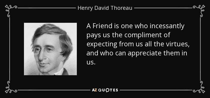A Friend is one who incessantly pays us the compliment of expecting from us all the virtues, and who can appreciate them in us. - Henry David Thoreau