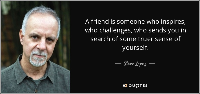A friend is someone who inspires, who challenges, who sends you in search of some truer sense of yourself. - Steve Lopez