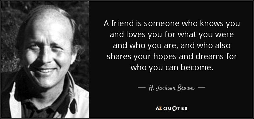 A friend is someone who knows you and loves you for what you were and who you are, and who also shares your hopes and dreams for who you can become. - H. Jackson Brown, Jr.