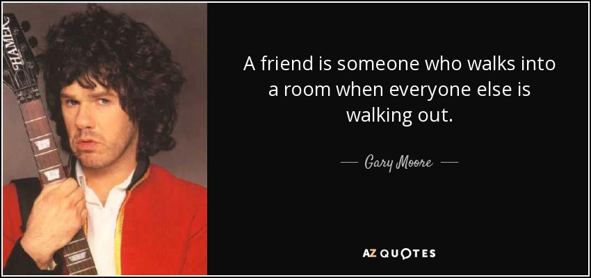 A friend is someone who walks into a room when everyone else is walking out. - Gary Moore