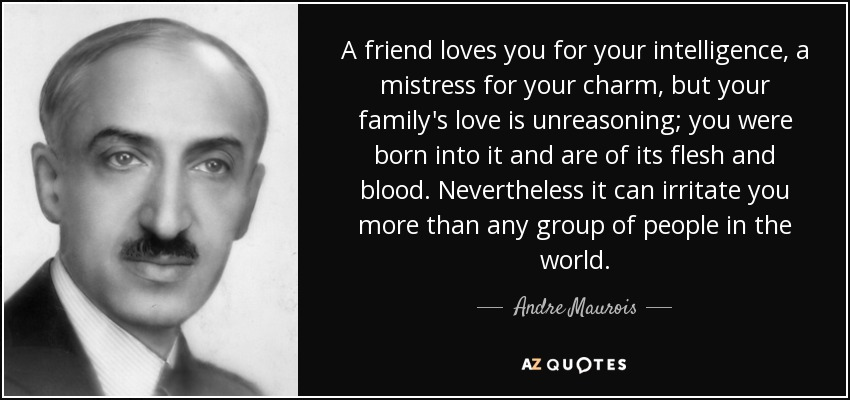 A friend loves you for your intelligence, a mistress for your charm, but your family's love is unreasoning; you were born into it and are of its flesh and blood. Nevertheless it can irritate you more than any group of people in the world. - Andre Maurois