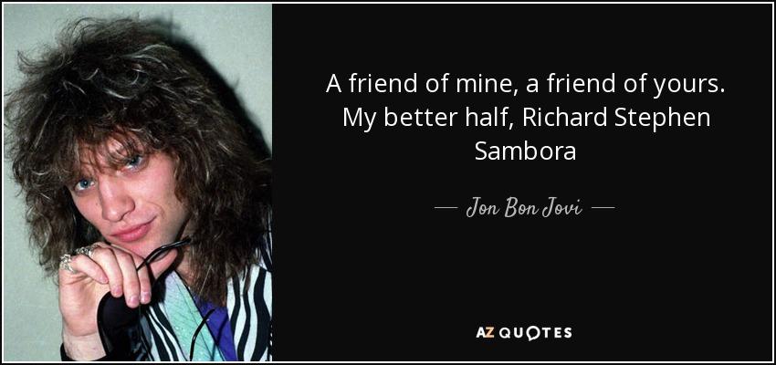 A friend of mine, a friend of yours. My better half, Richard Stephen Sambora - Jon Bon Jovi