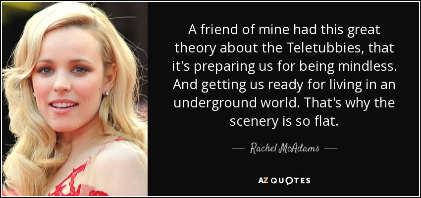 A friend of mine had this great theory about the Teletubbies, that it's preparing us for being mindless. And getting us ready for living in an underground world. That's why the scenery is so flat. - Rachel McAdams