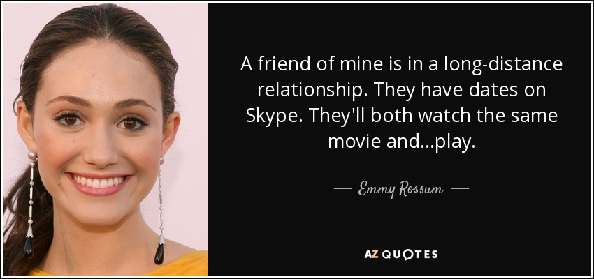 A friend of mine is in a long-distance relationship. They have dates on Skype. They'll both watch the same movie and...play. - Emmy Rossum