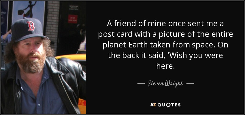 A friend of mine once sent me a post card with a picture of the entire planet Earth taken from space. On the back it said, 'Wish you were here. - Steven Wright
